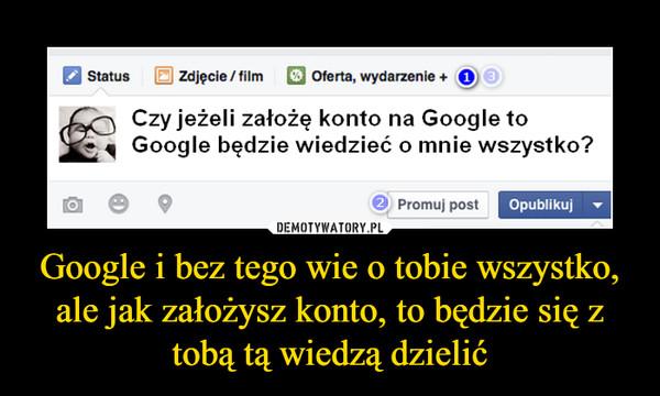 Google i bez tego wie o tobie wszystko, ale jak założysz konto, to będzie się z tobą tą wiedzą dzielić –  Czy jeżeli założę konto na Google toGoogle bedzie wiedzieć o mnie wszystko?