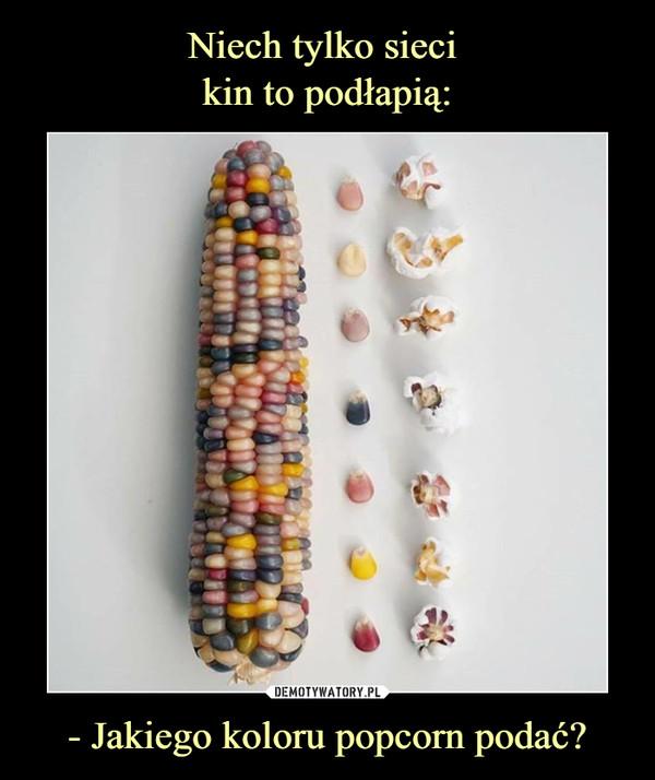 - Jakiego koloru popcorn podać? –