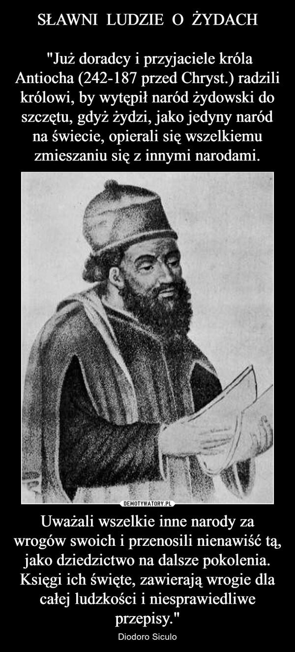 """Uważali wszelkie inne narody za wrogów swoich i przenosili nienawiść tą, jako dziedzictwo na dalsze pokolenia. Księgi ich święte, zawierają wrogie dla całej ludzkości i niesprawiedliwe przepisy."""" – Diodoro Siculo"""