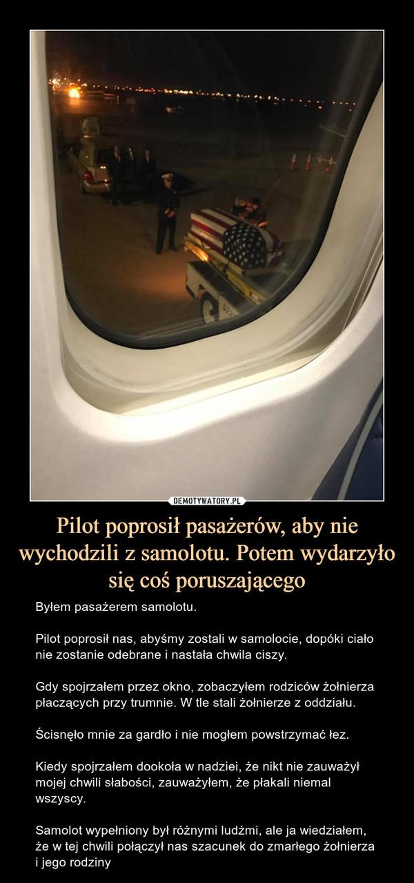 Pilot poprosił pasażerów, aby nie wychodzili z samolotu. Potem wydarzyło się coś poruszającego – Byłem pasażerem samolotu.Pilot poprosił nas, abyśmy zostali w samolocie, dopóki ciało nie zostanie odebrane i nastała chwila ciszy.Gdy spojrzałem przez okno, zobaczyłem rodziców żołnierza płaczących przy trumnie. W tle stali żołnierze z oddziału.Ścisnęło mnie za gardło i nie mogłem powstrzymać łez.Kiedy spojrzałem dookoła w nadziei, że nikt nie zauważył mojej chwili słabości, zauważyłem, że płakali niemal wszyscy.Samolot wypełniony był różnymi ludźmi, ale ja wiedziałem, że w tej chwili połączył nas szacunek do zmarłego żołnierza i jego rodziny