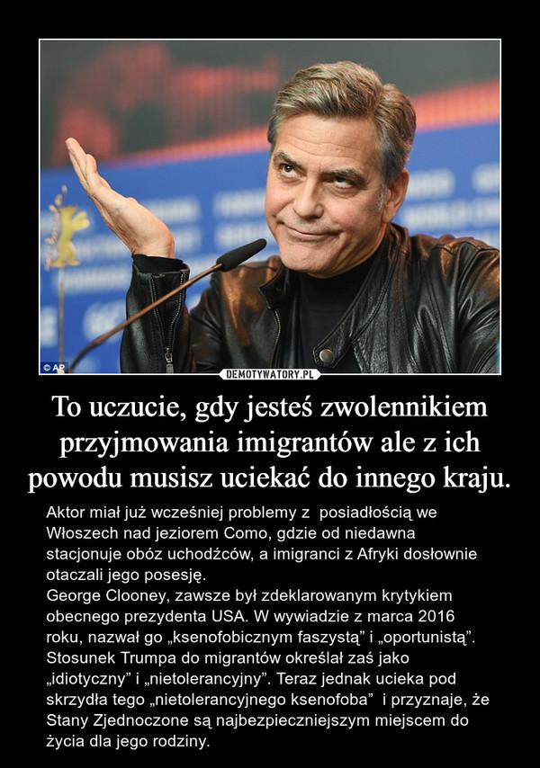 """To uczucie, gdy jesteś zwolennikiem przyjmowania imigrantów ale z ich powodu musisz uciekać do innego kraju. – Aktor miał już wcześniej problemy z  posiadłością we Włoszech nad jeziorem Como, gdzie od niedawna stacjonuje obóz uchodźców, a imigranci z Afryki dosłownie otaczali jego posesję.George Clooney, zawsze był zdeklarowanym krytykiem obecnego prezydenta USA. W wywiadzie z marca 2016 roku, nazwał go """"ksenofobicznym faszystą"""" i """"oportunistą"""".  Stosunek Trumpa do migrantów określał zaś jako  """"idiotyczny"""" i """"nietolerancyjny"""". Teraz jednak ucieka pod skrzydła tego """"nietolerancyjnego ksenofoba""""  i przyznaje, że Stany Zjednoczone są najbezpieczniejszym miejscem do życia dla jego rodziny."""