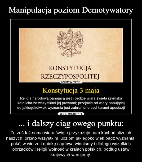 ... i dalszy ciąg owego punktu: – Że zaś taż sama wiara święta przykazuje nam kochać bliźnich naszych, przeto wszystkim ludziom jakiegokolwiek bądź wyznania, pokój w wierze i opiekę rządową winniśmy i dlatego wszelkich obrządków i religii wolność w krajach polskich, podług ustaw krajowych warujemy.