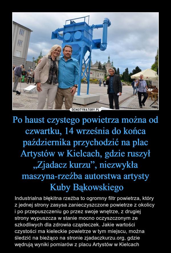 """Po haust czystego powietrza można od czwartku, 14 września do końca października przychodzić na plac Artystów w Kielcach, gdzie ruszył """"Zjadacz kurzu"""", niezwykła maszyna-rzeźba autorstwa artysty Kuby Bąkowskiego – Industrialna błękitna rzeźba to ogromny filtr powietrza, który z jednej strony zasysa zanieczyszczone powietrze z okolicy i po przepuszczeniu go przez swoje wnętrze, z drugiej strony wypuszcza w stanie mocno oczyszczonym ze szkodliwych dla zdrowia cząsteczek. Jakie wartości czystości ma kieleckie powietrze w tym miejscu, można śledzić na bieżąco na stronie zjadaczkurzu.org, gdzie wędrują wyniki pomiarów z placu Artystów w Kielcach"""