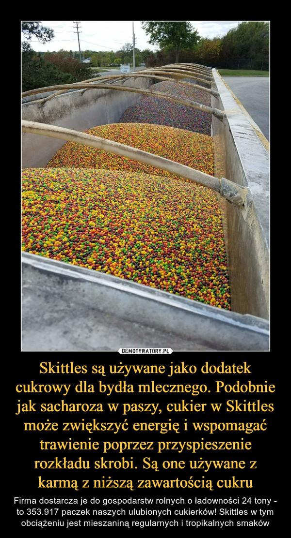 Skittles są używane jako dodatek cukrowy dla bydła mlecznego. Podobnie jak sacharoza w paszy, cukier w Skittles może zwiększyć energię i wspomagać trawienie poprzez przyspieszenie rozkładu skrobi. Są one używane z karmą z niższą zawartością cukru – Firma dostarcza je do gospodarstw rolnych o ładowności 24 tony - to 353.917 paczek naszych ulubionych cukierków! Skittles w tym obciążeniu jest mieszaniną regularnych i tropikalnych smaków