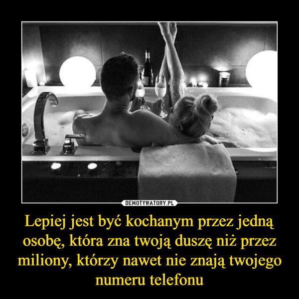 Lepiej jest być kochanym przez jedną osobę, która zna twoją duszę niż przez miliony, którzy nawet nie znają twojego numeru telefonu –