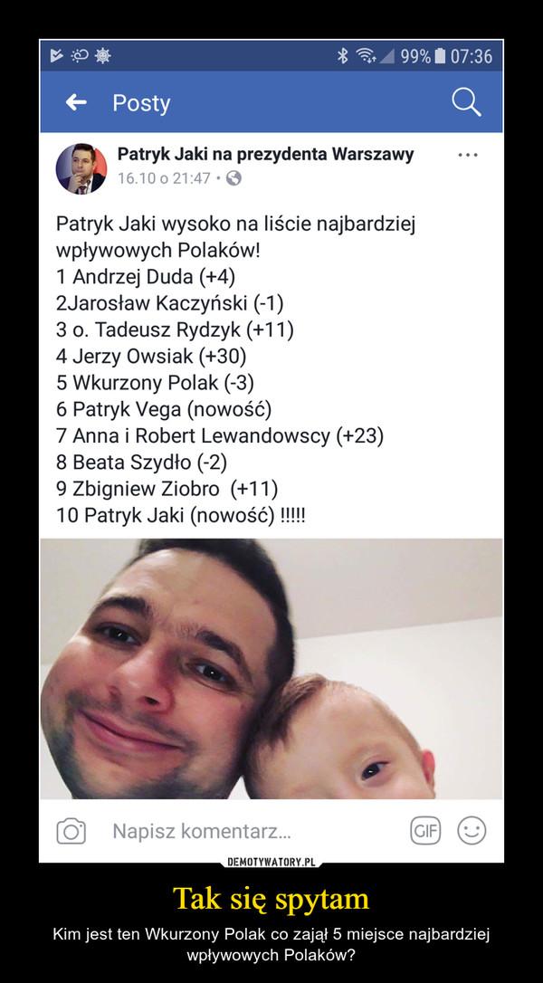 Tak się spytam – Kim jest ten Wkurzony Polak co zajął 5 miejsce najbardziej wpływowych Polaków?