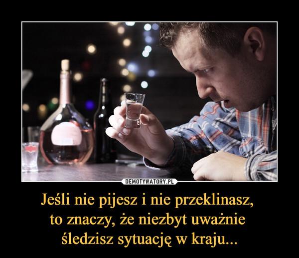 Jeśli nie pijesz i nie przeklinasz, to znaczy, że niezbyt uważnie śledzisz sytuację w kraju... –