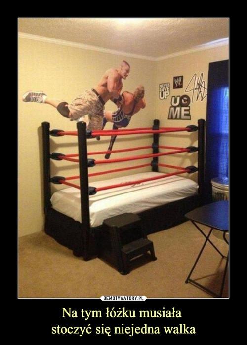 Na tym łóżku musiała  stoczyć się niejedna walka