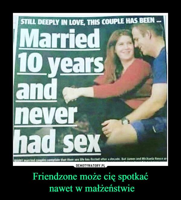 Friendzone może cię spotkać nawet w małżeństwie –