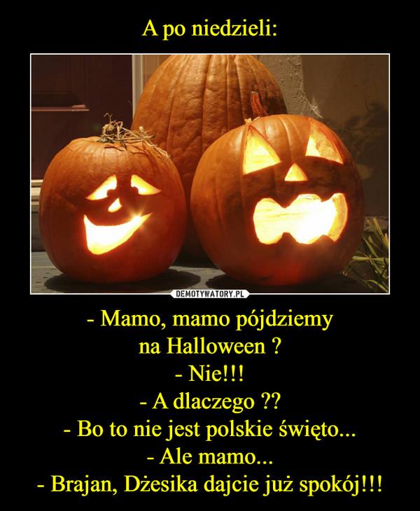 - Mamo, mamo pójdziemyna Halloween ?- Nie!!!- A dlaczego ??- Bo to nie jest polskie święto...- Ale mamo...- Brajan, Dżesika dajcie już spokój!!! –