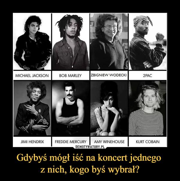 Gdybyś mógł iść na koncert jednego z nich, kogo byś wybrał? –