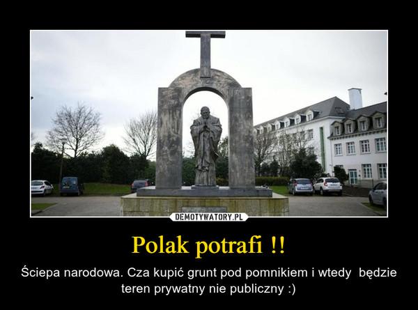 Polak potrafi !! – Ściepa narodowa. Cza kupić grunt pod pomnikiem i wtedy  będzie teren prywatny nie publiczny :)