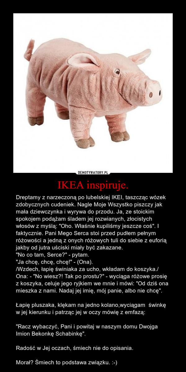 """IKEA inspiruje. – Dreptamy z narzeczoną po lubelskiej IKEI, taszcząc wózek zdobycznych cudeniek. Nagle Moje Wszystko piszczy jak mała dziewczynka i wyrywa do przodu. Ja, ze stoickim spokojem podążam śladem jej rozwianych, złocistych włosów z myślą: """"Oho. Właśnie kupiliśmy jeszcze coś"""". I faktycznie. Pani Mego Serca stoi przed pudłem pełnym różowości a jedną z onych różowych tuli do siebie z euforią jakby od jutra uściski miały być zakazane. """"No co tam, Serce?"""" - pytam.  """"Ja chcę, chcę, chcę!"""" - (Ona)./Wzdech, łapię świniaka za ucho, wkładam do koszyka./Ona: - """"No wiesz?! Tak po prostu?"""" - wyciąga różowe prosię z koszyka, celuje jego ryjkiem we mnie i mówi: """"Od dziś ona mieszka z nami. Nadaj jej imię, mój panie, albo nie chcę"""".Łapię pluszaka, klękam na jedno kolano,wyciągam  świnkę w jej kierunku i patrząc jej w oczy mówię z emfazą: """"Racz wybaczyć, Pani i powitaj w naszym domu Dwojga Imion Bekonkę Schabinkę"""". Radość w Jej oczach, śmiech nie do opisania. Morał? Śmiech to podstawa związku. :-)"""