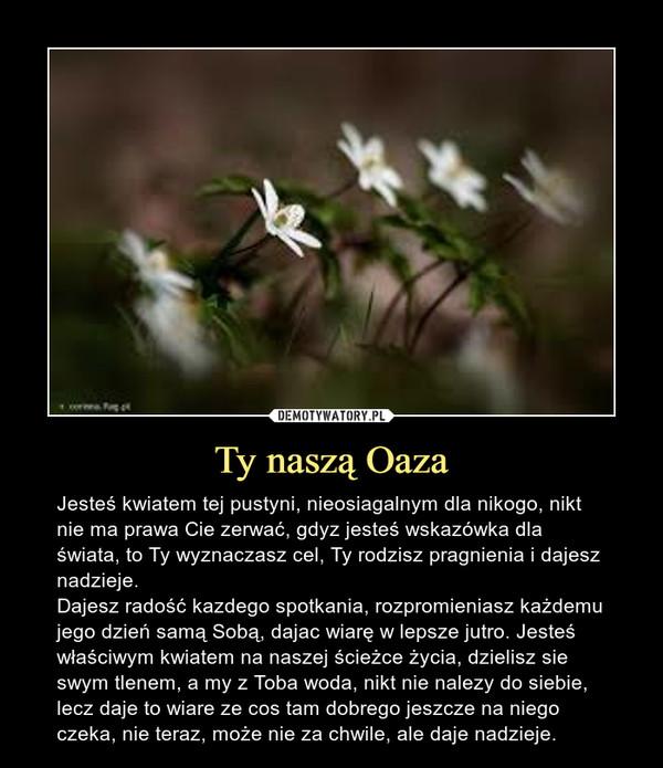 Ty naszą Oaza – Jesteś kwiatem tej pustyni, nieosiagalnym dla nikogo, nikt nie ma prawa Cie zerwać, gdyz jesteś wskazówka dla świata, to Ty wyznaczasz cel, Ty rodzisz pragnienia i dajesz nadzieje.Dajesz radość kazdego spotkania, rozpromieniasz każdemu jego dzień samą Sobą, dajac wiarę w lepsze jutro. Jesteś właściwym kwiatem na naszej ścieżce życia, dzielisz sie swym tlenem, a my z Toba woda, nikt nie nalezy do siebie, lecz daje to wiare ze cos tam dobrego jeszcze na niego czeka, nie teraz, może nie za chwile, ale daje nadzieje.