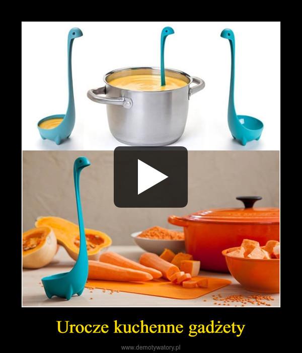 Urocze kuchenne gadżety –