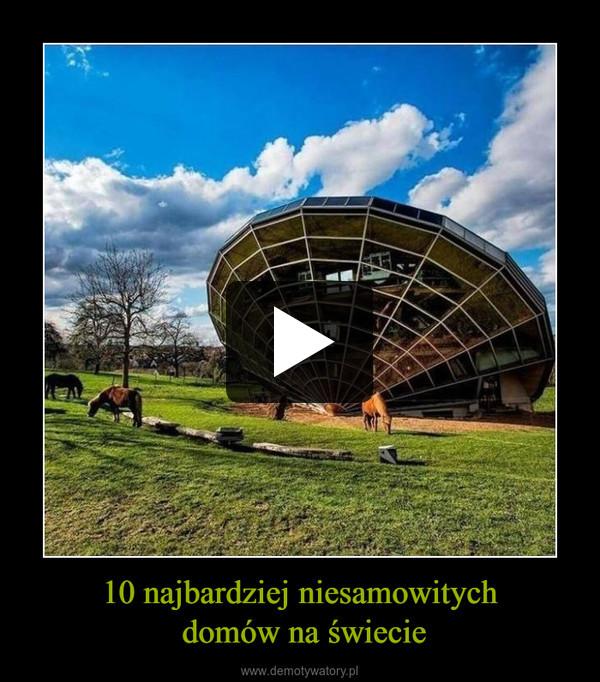 10 najbardziej niesamowitych domów na świecie –