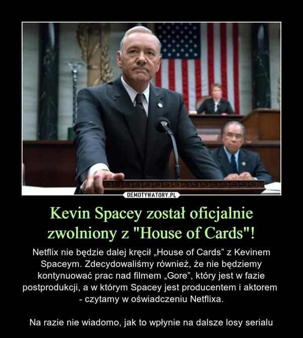 """Kevin Spacey został oficjalnie zwolniony z """"House of Cards""""! – Netflix nie będzie dalej kręcił """"House of Cards"""" z Kevinem Spaceym. Zdecydowaliśmy również, że nie będziemy kontynuować prac nad filmem """"Gore"""", który jest w fazie postprodukcji, a w którym Spacey jest producentem i aktorem - czytamy w oświadczeniu Netflixa.Na razie nie wiadomo, jak to wpłynie na dalsze losy serialu"""