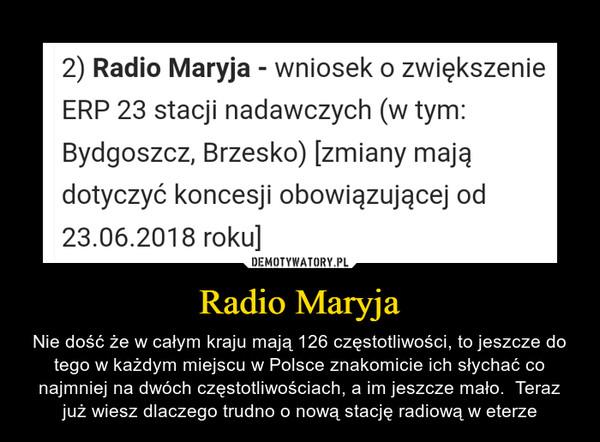 Radio Maryja – Nie dość że w całym kraju mają 126 częstotliwości, to jeszcze do tego w każdym miejscu w Polsce znakomicie ich słychać co najmniej na dwóch częstotliwościach, a im jeszcze mało.  Teraz już wiesz dlaczego trudno o nową stację radiową w eterze