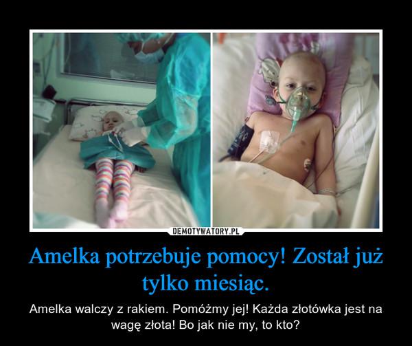 Amelka potrzebuje pomocy! Został już tylko miesiąc. – Amelka walczy z rakiem. Pomóżmy jej! Każda złotówka jest na wagę złota! Bo jak nie my, to kto?