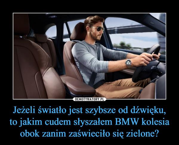 Jeżeli światło jest szybsze od dźwięku, to jakim cudem słyszałem BMW kolesia obok zanim zaświeciło się zielone? –