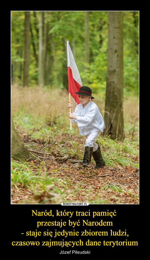 Naród, który traci pamięć przestaje być Narodem- staje się jedynie zbiorem ludzi,czasowo zajmujących dane terytorium – Józef Piłsudski