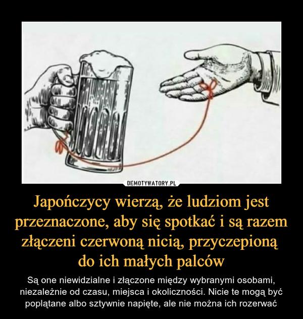 Japończycy wierzą, że ludziom jest przeznaczone, aby się spotkać i są razem złączeni czerwoną nicią, przyczepioną do ich małych palców – Są one niewidzialne i złączone między wybranymi osobami, niezależnie od czasu, miejsca i okoliczności. Nicie te mogą być poplątane albo sztywnie napięte, ale nie można ich rozerwać