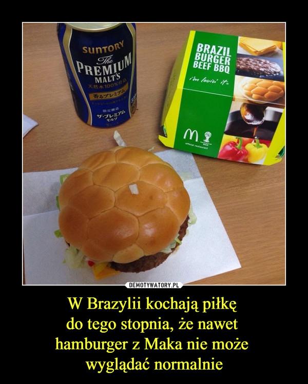 W Brazylii kochają piłkę do tego stopnia, że nawet hamburger z Maka nie może wyglądać normalnie –