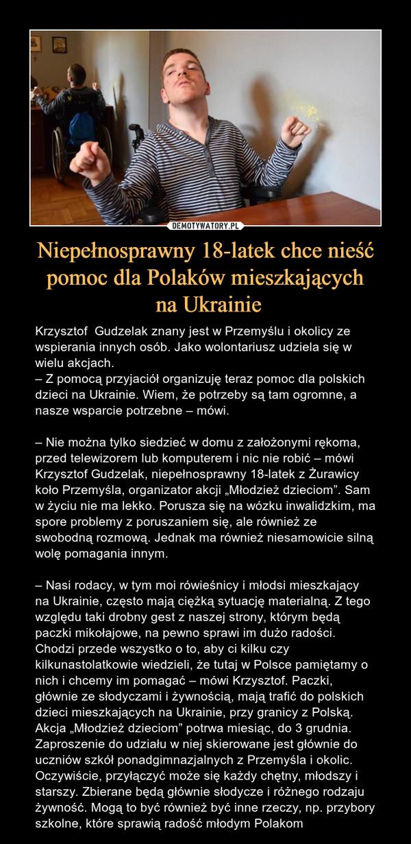 """Niepełnosprawny 18-latek chce nieść pomoc dla Polaków mieszkających na Ukrainie – Krzysztof  Gudzelak znany jest w Przemyślu i okolicy ze wspierania innych osób. Jako wolontariusz udziela się w wielu akcjach.– Z pomocą przyjaciół organizuję teraz pomoc dla polskich dzieci na Ukrainie. Wiem, że potrzeby są tam ogromne, a nasze wsparcie potrzebne – mówi.– Nie można tylko siedzieć w domu z założonymi rękoma, przed telewizorem lub komputerem i nic nie robić – mówi Krzysztof Gudzelak, niepełnosprawny 18-latek z Żurawicy koło Przemyśla, organizator akcji """"Młodzież dzieciom"""". Sam w życiu nie ma lekko. Porusza się na wózku inwalidzkim, ma spore problemy z poruszaniem się, ale również ze swobodną rozmową. Jednak ma również niesamowicie silną wolę pomagania innym.– Nasi rodacy, w tym moi rówieśnicy i młodsi mieszkający na Ukrainie, często mają ciężką sytuację materialną. Z tego względu taki drobny gest z naszej strony, którym będą paczki mikołajowe, na pewno sprawi im dużo radości. Chodzi przede wszystko o to, aby ci kilku czy kilkunastolatkowie wiedzieli, że tutaj w Polsce pamiętamy o nich i chcemy im pomagać – mówi Krzysztof. Paczki, głównie ze słodyczami i żywnością, mają trafić do polskich dzieci mieszkających na Ukrainie, przy granicy z Polską. Akcja """"Młodzież dzieciom"""" potrwa miesiąc, do 3 grudnia. Zaproszenie do udziału w niej skierowane jest głównie do uczniów szkół ponadgimnazjalnych z Przemyśla i okolic. Oczywiście, przyłączyć może się każdy chętny, młodszy i starszy. Zbierane będą głównie słodycze i różnego rodzaju żywność. Mogą to być również być inne rzeczy, np. przybory szkolne, które sprawią radość młodym Polakom"""