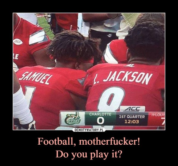 Football, motherfucker!Do you play it? –