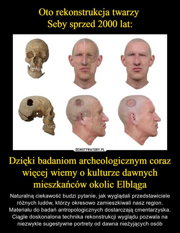 Dzięki badaniom archeologicznym coraz więcej wiemy o kulturze dawnych mieszkańców okolic Elbląga – Naturalną ciekawość budzi pytanie, jak wyglądali przedstawiciele różnych ludów, którzy okresowo zamieszkiwali nasz region.Materiału do badań antropologicznych dostarczają cmentarzyska. Ciągle doskonalona technika rekonstrukcji wyglądu pozwala na niezwykle sugestywne portrety od dawna nieżyjących osób
