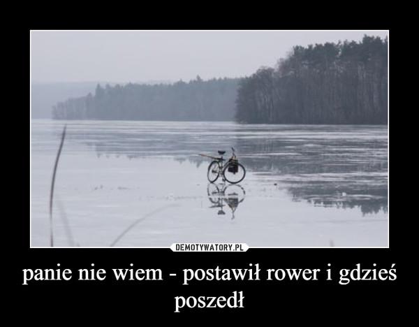 panie nie wiem - postawił rower i gdzieś poszedł –