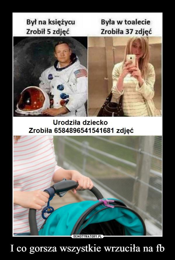 I co gorsza wszystkie wrzuciła na fb –  Był na księżycuZrobił 5 zdjęćByła w toalecieZrobiła 37 zdjęćUrodziła dzieckoZrobiła 6584896541541681 zdjęć