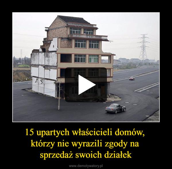 15 upartych właścicieli domów, którzy nie wyrazili zgody na sprzedaż swoich działek –