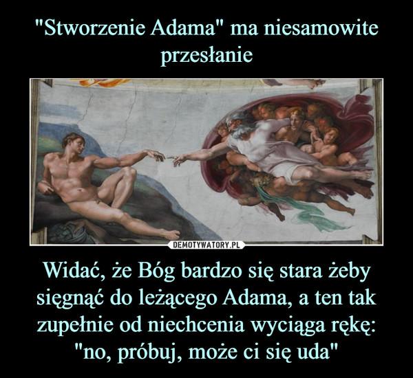 """Widać, że Bóg bardzo się stara żeby sięgnąć do leżącego Adama, a ten tak zupełnie od niechcenia wyciąga rękę: """"no, próbuj, może ci się uda"""" –"""