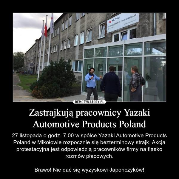 Zastrajkują pracownicy Yazaki Automotive Products Poland – 27 listopada o godz. 7.00 w spółce Yazaki Automotive Products Poland w Mikołowie rozpocznie się bezterminowy strajk. Akcja protestacyjna jest odpowiedzią pracowników firmy na fiasko rozmów płacowych.Brawo! Nie dać się wyzyskowi Japończyków!