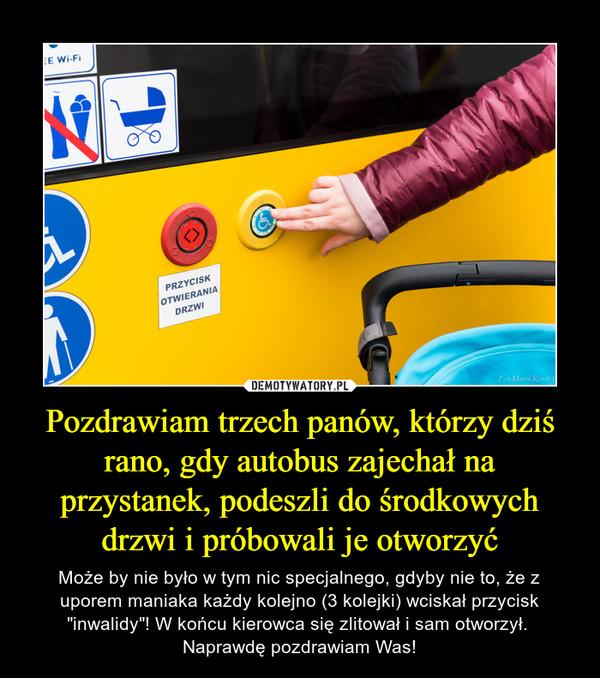"""Pozdrawiam trzech panów, którzy dziś rano, gdy autobus zajechał na przystanek, podeszli do środkowych drzwi i próbowali je otworzyć – Może by nie było w tym nic specjalnego, gdyby nie to, że z uporem maniaka każdy kolejno (3 kolejki) wciskał przycisk """"inwalidy""""! W końcu kierowca się zlitował i sam otworzył. Naprawdę pozdrawiam Was!"""