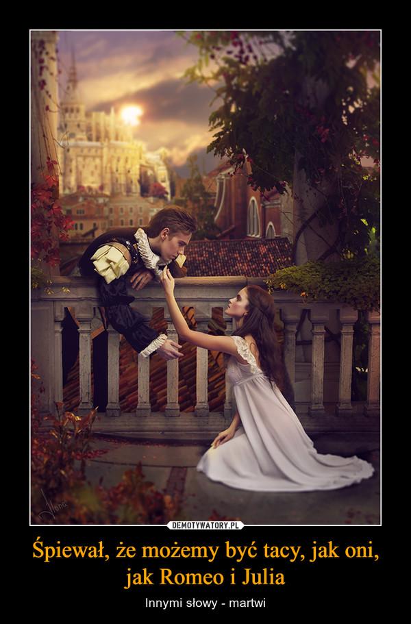 Śpiewał, że możemy być tacy, jak oni, jak Romeo i Julia – Innymi słowy - martwi