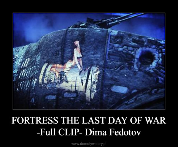 FORTRESS THE LAST DAY OF WAR -Full CLIP- Dima Fedotov –