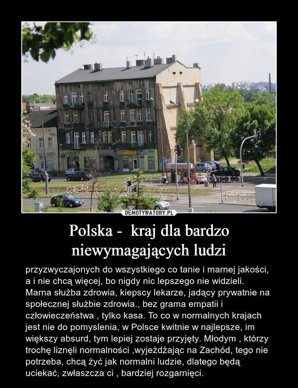 Polska -  kraj dla bardzo niewymagających ludzi – przyzwyczajonych do wszystkiego co tanie i marnej jakości, a i nie chcą więcej, bo nigdy nic lepszego nie widzieli. Marna służba zdrowia, kiepscy lekarze, jadący prywatnie na społecznej służbie zdrowia., bez grama empatii i człowieczeństwa , tylko kasa. To co w normalnych krajach jest nie do pomyslenia, w Polsce kwitnie w najlepsze, im większy absurd, tym lepiej zostaje przyjęty. Młodym , którzy trochę liznęli normalności ,wyjeżdżając na Zachód, tego nie potrzeba, chcą żyć jak normalni ludzie, dlatego będą uciekać, zwłaszcza ci , bardziej rozgarnięci.