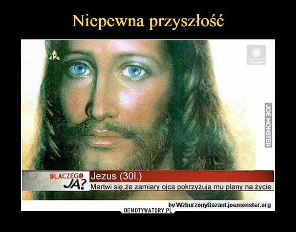 –  Jezus (30l.)Martwi się, że zamiary ojca pokrzyżują mu plany na życie