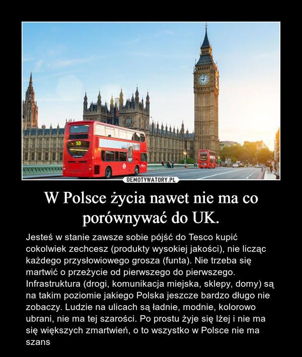 W Polsce życia nawet nie ma co porównywać do UK. – Jesteś w stanie zawsze sobie pójść do Tesco kupić cokolwiek zechcesz (produkty wysokiej jakości), nie licząc każdego przysłowiowego grosza (funta). Nie trzeba się martwić o przeżycie od pierwszego do pierwszego. Infrastruktura (drogi, komunikacja miejska, sklepy, domy) są na takim poziomie jakiego Polska jeszcze bardzo długo nie zobaczy. Ludzie na ulicach są ładnie, modnie, kolorowo ubrani, nie ma tej szarości. Po prostu żyje się lżej i nie ma się większych zmartwień, o to wszystko w Polsce nie ma szans