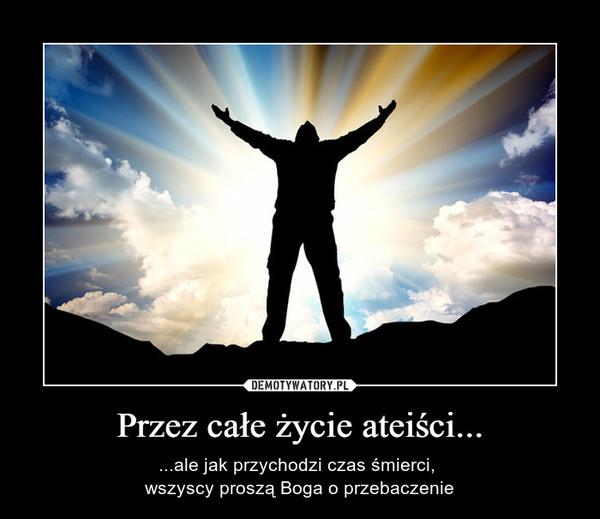 Przez całe życie ateiści... – ...ale jak przychodzi czas śmierci, wszyscy proszą Boga o przebaczenie
