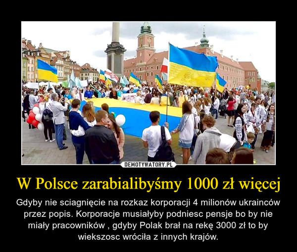 W Polsce zarabialibyśmy 1000 zł więcej – Gdyby nie sciagnięcie na rozkaz korporacji 4 milionów ukrainców przez popis. Korporacje musiałyby podniesc pensje bo by nie miały pracowników , gdyby Polak brał na rekę 3000 zł to by wiekszosc wróciła z innych krajów.