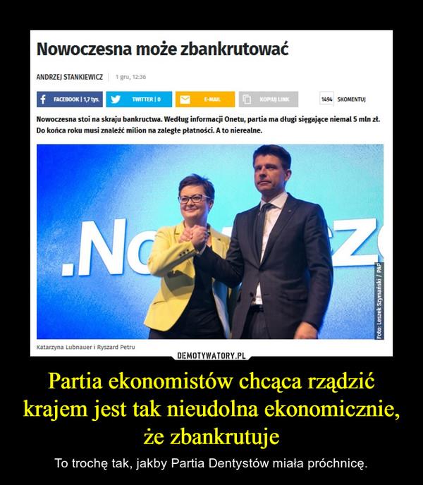 Partia ekonomistów chcąca rządzić krajem jest tak nieudolna ekonomicznie, że zbankrutuje – To trochę tak, jakby Partia Dentystów miała próchnicę.