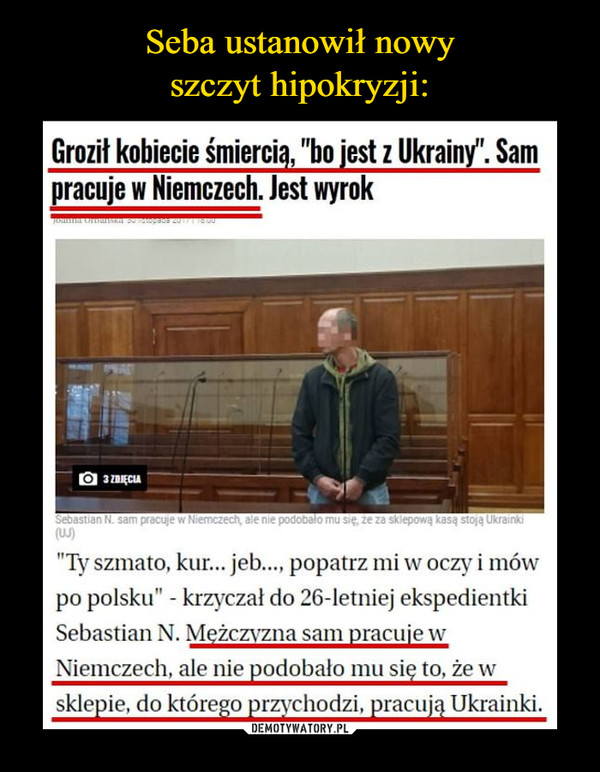"""–  Groził kobiecie śmiercią, """"bo jest z Ukrainy"""". Sam pracuje w Niemczech. Jest wyrok""""Ty szmato, kur... jeb..., popatrz mi w oczy i mów po polsku"""" - krzyczał do 26-letniej ekspedientki Sebastian N. Mężczyzna sam pracuje w Niemczech, ale nie podobało mu się to, że w sklepie, do którego przychodzi, pracują Ukrainki."""