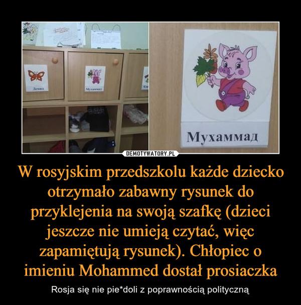 W rosyjskim przedszkolu każde dziecko otrzymało zabawny rysunek do przyklejenia na swoją szafkę (dzieci jeszcze nie umieją czytać, więc zapamiętują rysunek). Chłopiec o imieniu Mohammed dostał prosiaczka – Rosja się nie pie*doli z poprawnością polityczną
