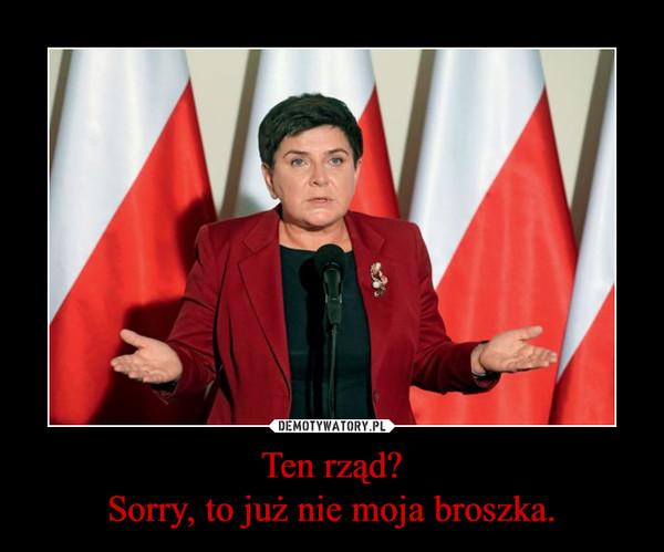 Ten rząd?Sorry, to już nie moja broszka. –