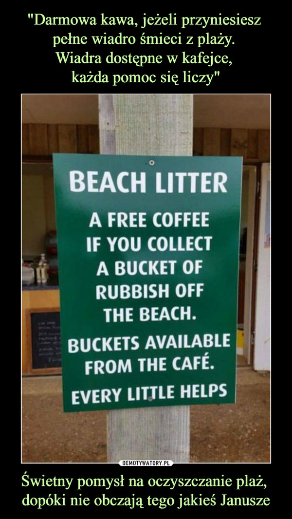 Świetny pomysł na oczyszczanie plaż, dopóki nie obczają tego jakieś Janusze –  BEACH LITTERA FREE COFFEEIF YOU COLLECTA BUCKET OFRUBBISH OFFTHE BEACH.BUCKETS AVAILABLEFROM THE CAFÉ.EVERY LITTLE HELPS