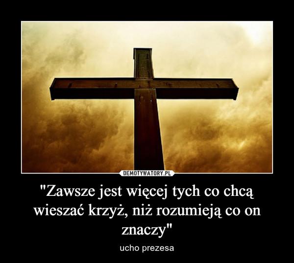 """""""Zawsze jest więcej tych co chcą wieszać krzyż, niż rozumieją co on znaczy"""" – ucho prezesa"""