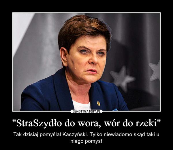 """""""StraSzydło do wora, wór do rzeki"""" – Tak dzisiaj pomyślał Kaczyński. Tylko niewiadomo skąd taki u niego pomysł"""